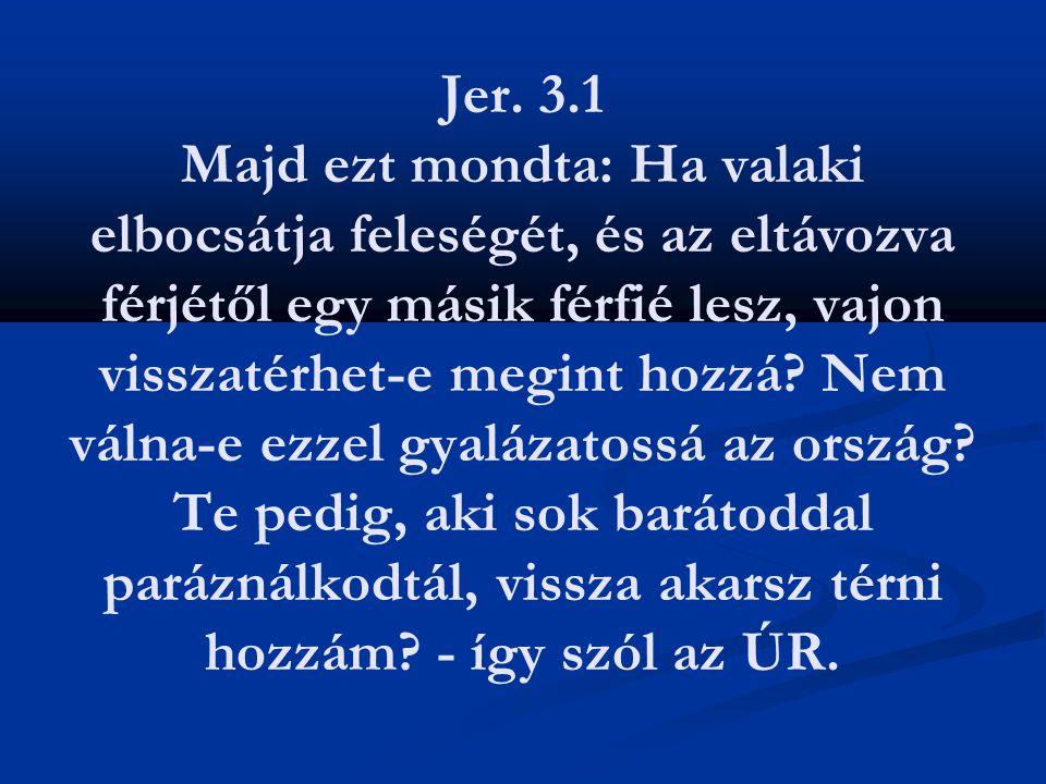 Jer. 3.1 Majd ezt mondta: Ha valaki elbocsátja feleségét, és az eltávozva férjétől egy másik férfié lesz, vajon visszatérhet-e megint hozzá? Nem válna