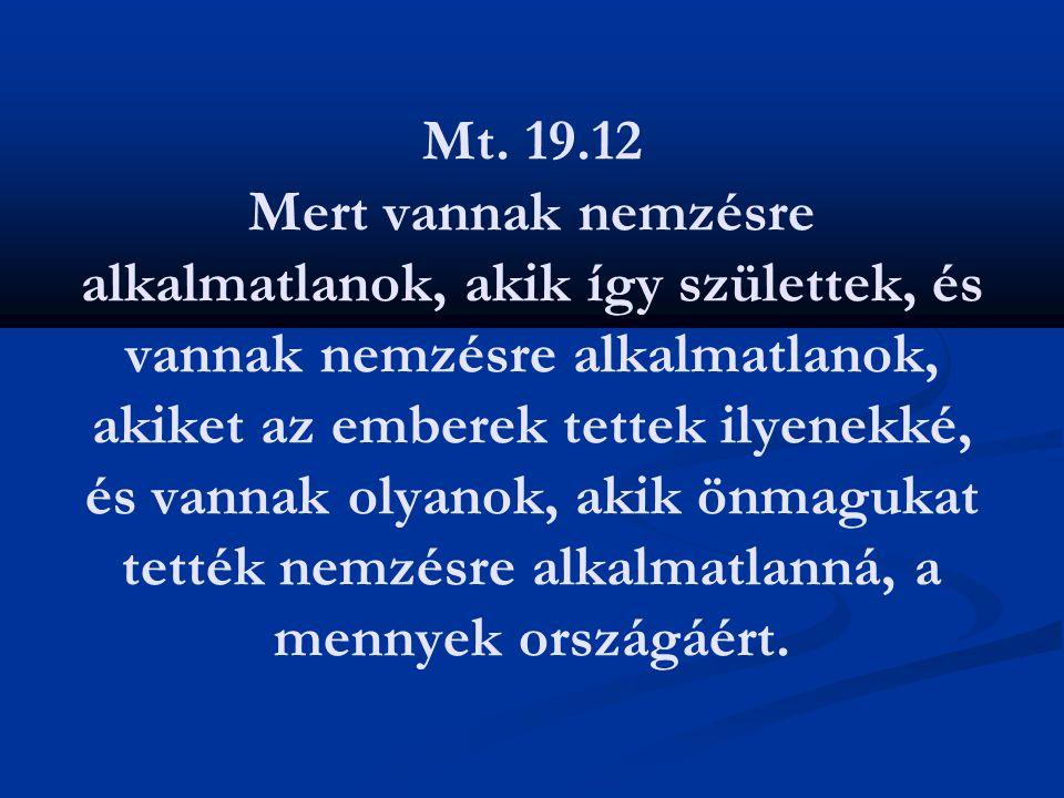 Mt. 19.12 Mert vannak nemzésre alkalmatlanok, akik így születtek, és vannak nemzésre alkalmatlanok, akiket az emberek tettek ilyenekké, és vannak olya