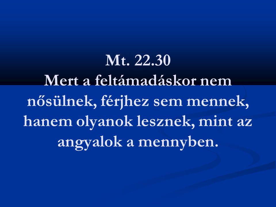 Mt. 22.30 Mert a feltámadáskor nem nősülnek, férjhez sem mennek, hanem olyanok lesznek, mint az angyalok a mennyben.
