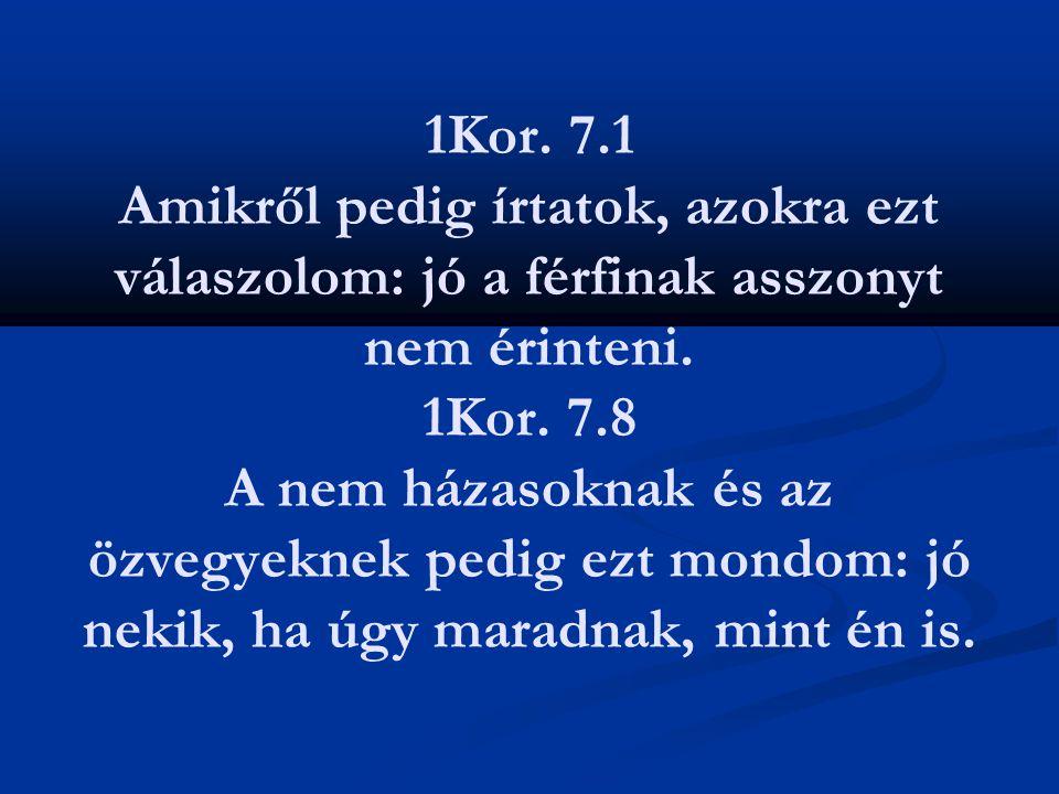 1Kor. 7.1 Amikről pedig írtatok, azokra ezt válaszolom: jó a férfinak asszonyt nem érinteni. 1Kor. 7.8 A nem házasoknak és az özvegyeknek pedig ezt mo