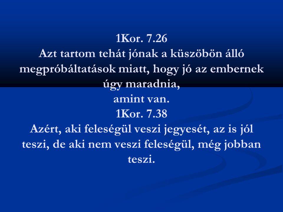 1Kor. 7.26 Azt tartom tehát jónak a küszöbön álló megpróbáltatások miatt, hogy jó az embernek úgy maradnia, amint van. 1Kor. 7.38 Azért, aki feleségül
