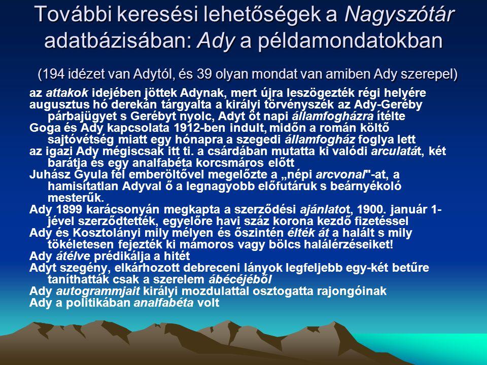 További keresési lehetőségek a Nagyszótár adatbázisában: Ady a példamondatokban (194 idézet van Adytól, és 39 olyan mondat van amiben Ady szerepel) az attakok idejében jöttek Adynak, mert újra leszögezték régi helyére augusztus hó derekán tárgyalta a királyi törvényszék az Ady-Geréby párbajügyet s Gerébyt nyolc, Adyt öt napi államfogházra ítélte Goga és Ady kapcsolata 1912-ben indult, midőn a román költő sajtóvétség miatt egy hónapra a szegedi államfogház foglya lett az igazi Ady mégiscsak itt ti.