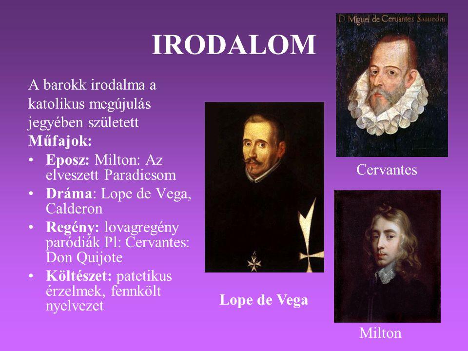 IRODALOM A barokk irodalma a katolikus megújulás jegyében született Műfajok: •Eposz: Milton: Az elveszett Paradicsom •Dráma: Lope de Vega, Calderon •Regény: lovagregény paródiák Pl: Cervantes: Don Quijote •Költészet: patetikus érzelmek, fennkölt nyelvezet Milton Cervantes Lope de Vega