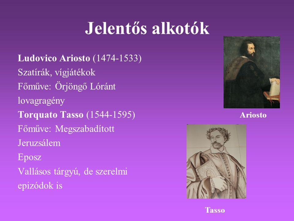 Jelentős alkotók Ludovico Ariosto (1474-1533) Szatírák, vígjátékok Főműve: Örjöngő Lóránt lovagragény Torquato Tasso (1544-1595) Főműve: Megszabadított Jeruzsálem Eposz Vallásos tárgyú, de szerelmi epizódok is Ariosto Tasso
