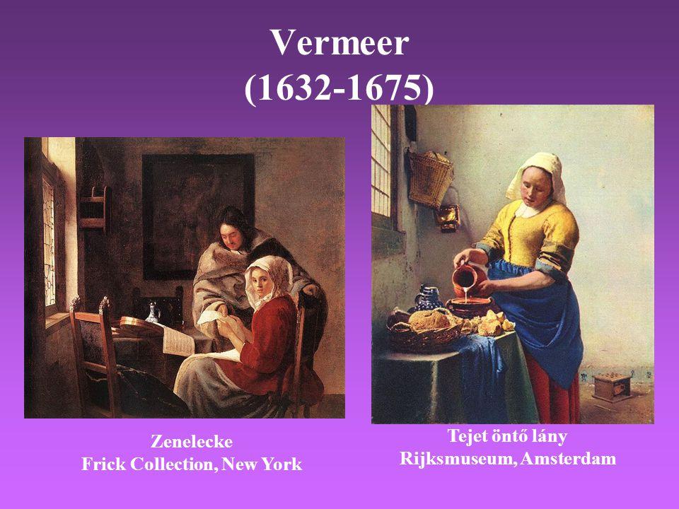 Vermeer (1632-1675) Tejet öntő lány Rijksmuseum, Amsterdam Zenelecke Frick Collection, New York