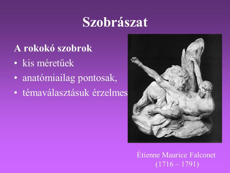 Szobrászat A rokokó szobrok •kis méretűek •anatómiailag pontosak, •témaválasztásuk érzelmes Étienne Maurice Falconet (1716 – 1791)