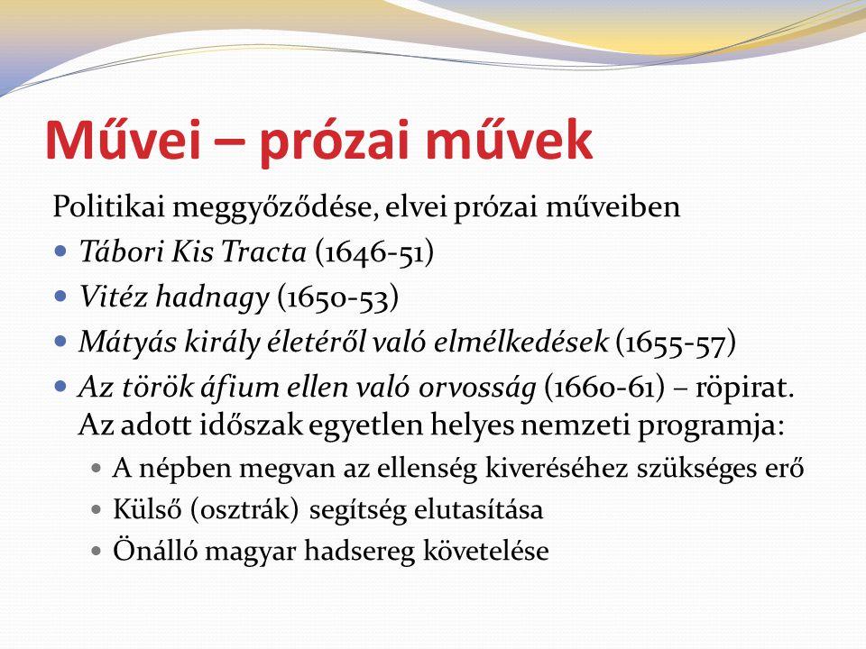 Művei – prózai művek Politikai meggyőződése, elvei prózai műveiben  Tábori Kis Tracta (1646-51)  Vitéz hadnagy (1650-53)  Mátyás király életéről való elmélkedések (1655-57)  Az török áfium ellen való orvosság (1660-61) – röpirat.