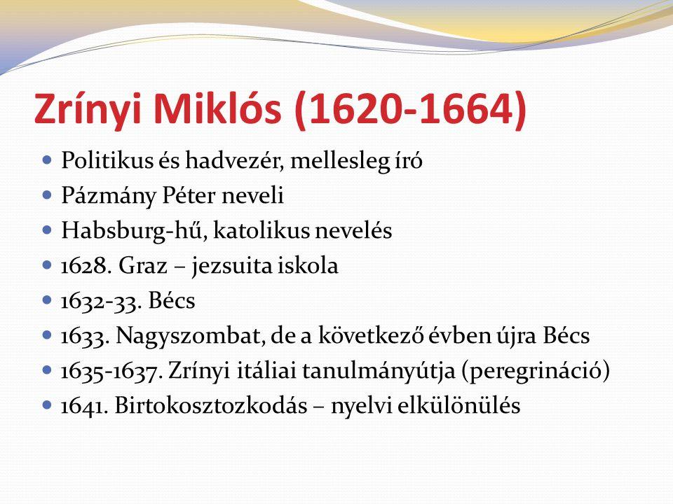 Zrínyi Miklós (1620-1664)  Politikus és hadvezér, mellesleg író  Pázmány Péter neveli  Habsburg-hű, katolikus nevelés  1628. Graz – jezsuita iskol