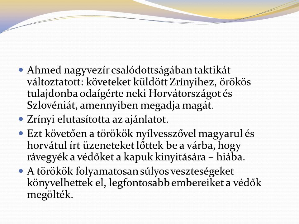  Ahmed nagyvezír csalódottságában taktikát változtatott: követeket küldött Zrínyihez, örökös tulajdonba odaígérte neki Horvátországot és Szlovéniát, amennyiben megadja magát.