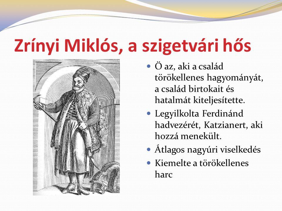 Zrínyi Miklós, a szigetvári hős  Ő az, aki a család törökellenes hagyományát, a család birtokait és hatalmát kiteljesítette.  Legyilkolta Ferdinánd