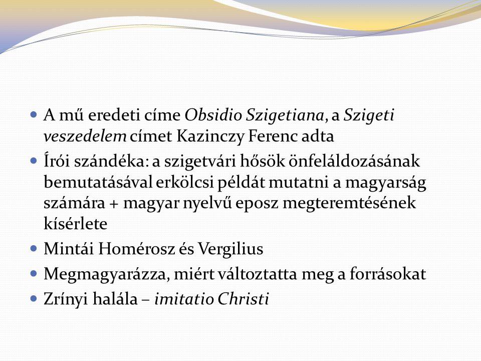  A mű eredeti címe Obsidio Szigetiana, a Szigeti veszedelem címet Kazinczy Ferenc adta  Írói szándéka: a szigetvári hősök önfeláldozásának bemutatás
