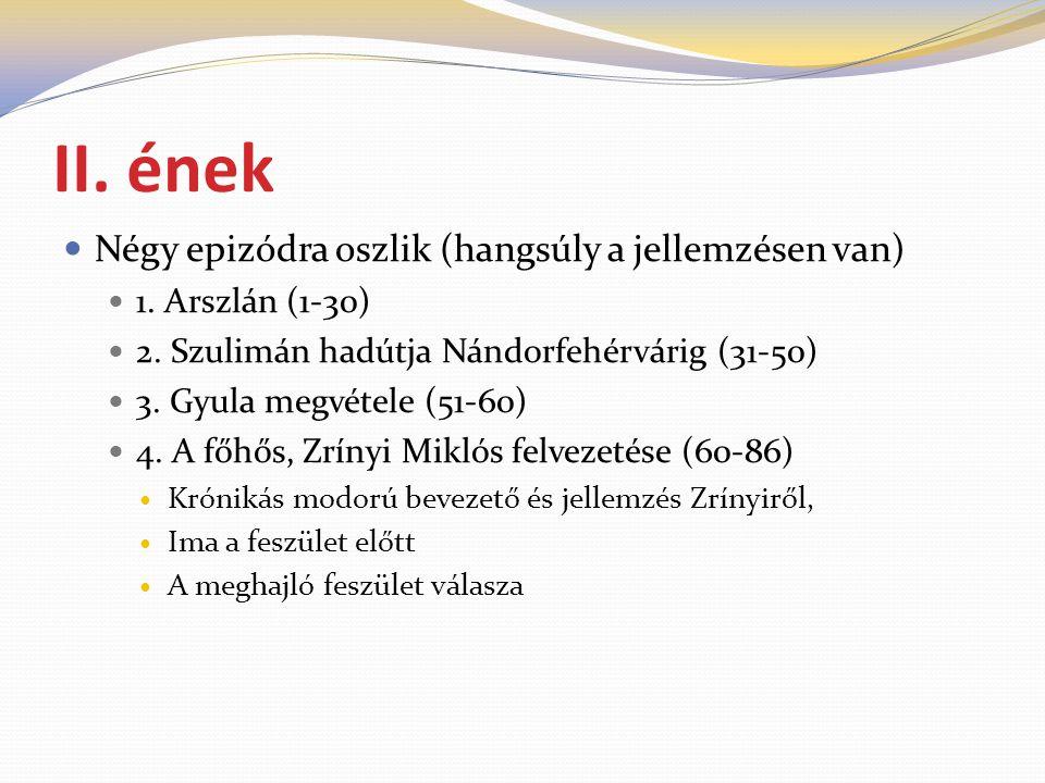 II. ének  Négy epizódra oszlik (hangsúly a jellemzésen van)  1. Arszlán (1-30)  2. Szulimán hadútja Nándorfehérvárig (31-50)  3. Gyula megvétele (