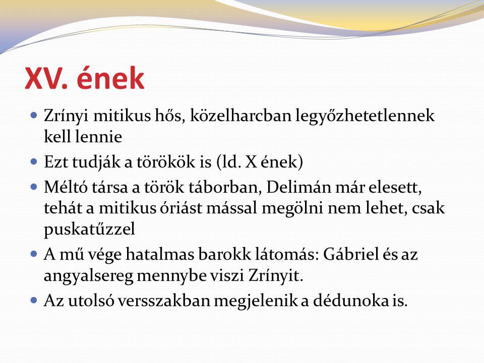 XV. ének  Zrínyi mitikus hős, közelharcban legyőzhetetlennek kell lennie  Ezt tudják a törökök is (ld. X ének)  Méltó társa a török táborban, Delim