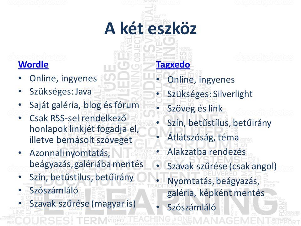 A két eszköz Wordle • Online, ingyenes • Szükséges: Java • Saját galéria, blog és fórum • Csak RSS-sel rendelkező honlapok linkjét fogadja el, illetve bemásolt szöveget • Azonnali nyomtatás, beágyazás, galériába mentés • Szín, betűstílus, betűirány • Szószámláló • Szavak szűrése (magyar is) Tagxedo • Online, ingyenes • Szükséges: Silverlight • Szöveg és link • Szín, betűstílus, betűirány • Átlátszóság, téma • Alakzatba rendezés • Szavak szűrése (csak angol) • Nyomtatás, beágyazás, galéria, képként mentés • Szószámláló