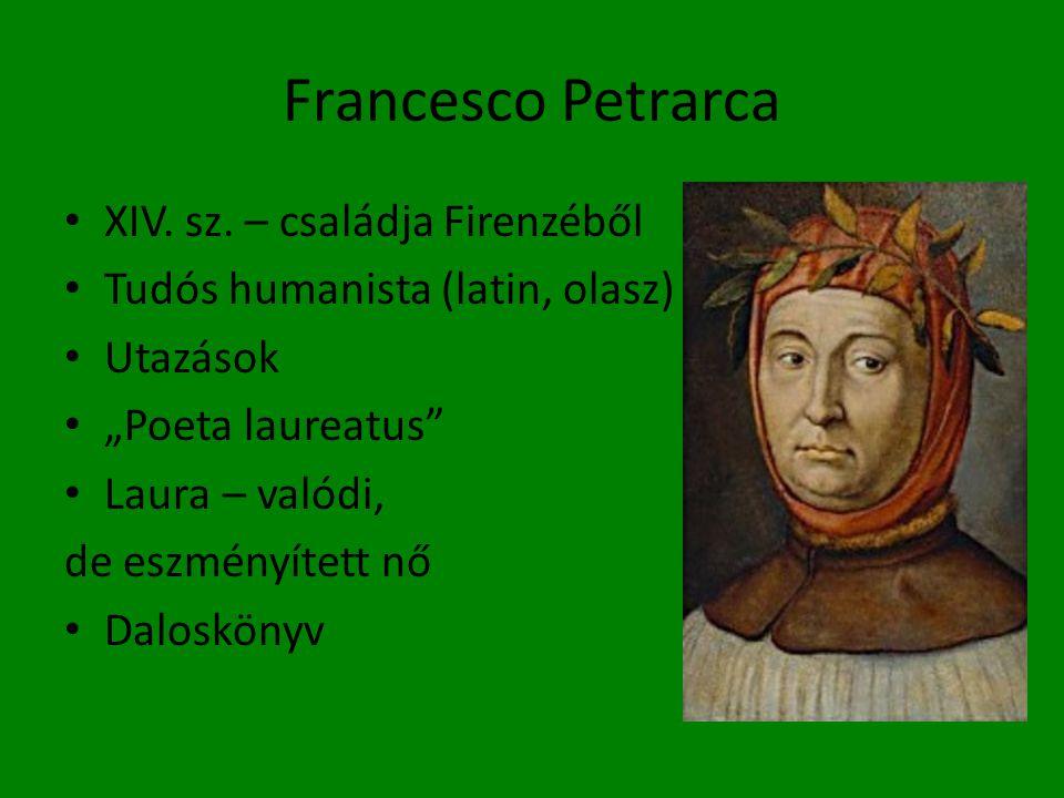 """Francesco Petrarca • XIV. sz. – családja Firenzéből • Tudós humanista (latin, olasz) • Utazások • """"Poeta laureatus"""" • Laura – valódi, de eszményített"""