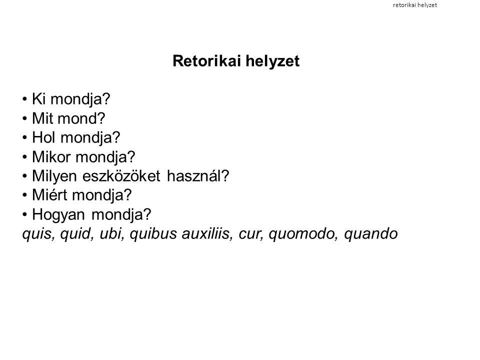 retorikai helyzet Retorikai helyzet • Ki mondja? • Mit mond? • Hol mondja? • Mikor mondja? • Milyen eszközöket használ? • Miért mondja? • Hogyan mondj