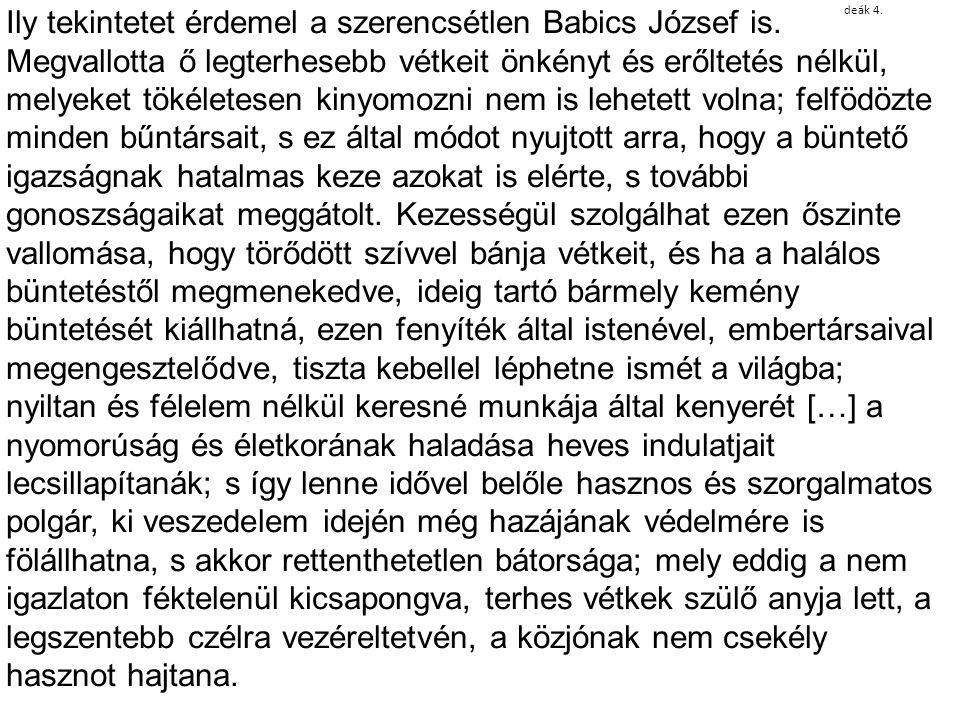 deák 4. Ily tekintetet érdemel a szerencsétlen Babics József is. Megvallotta ő legterhesebb vétkeit önkényt és erőltetés nélkül, melyeket tökéletesen