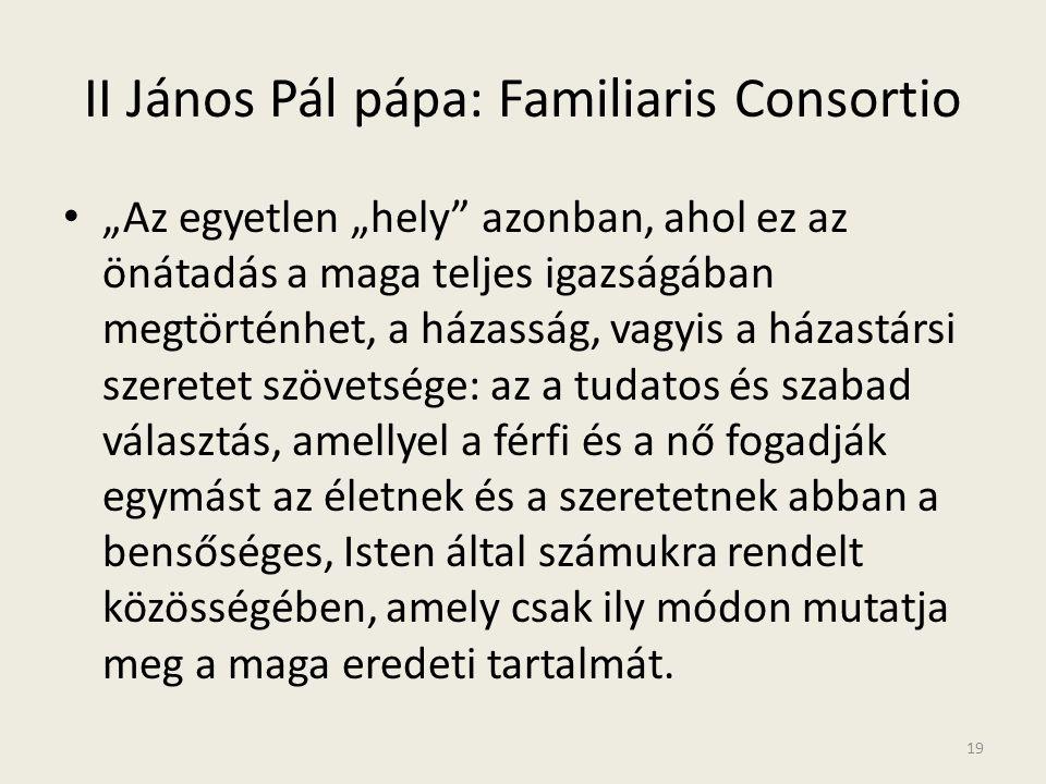 """II János Pál pápa: Familiaris Consortio • """"Az egyetlen """"hely"""" azonban, ahol ez az önátadás a maga teljes igazságában megtörténhet, a házasság, vagyis"""