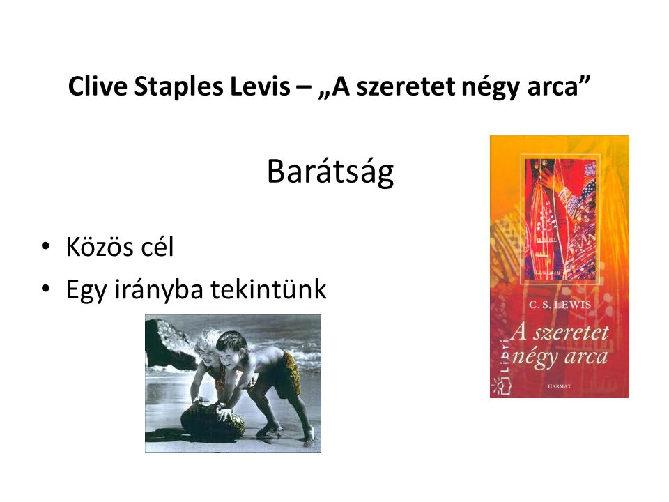 """Clive Staples Levis – """"A szeretet négy arca Szerelem (eros) • Vágy • Szeretjük azt, ami jó neknk – nem egoizmus • Jó, ha jó dolgok után vágyakozunk – pl."""