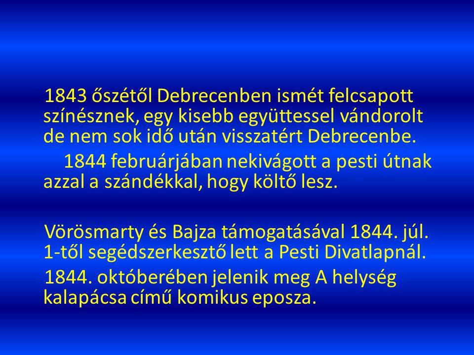ÚTON A HÍRNÉV FELÉ 1842-ben az Athenaeumban megjelent első verse A borozó. 1842-43-ban először Székesfehérváron, majd Kecskeméten színészkedett. Ezutá