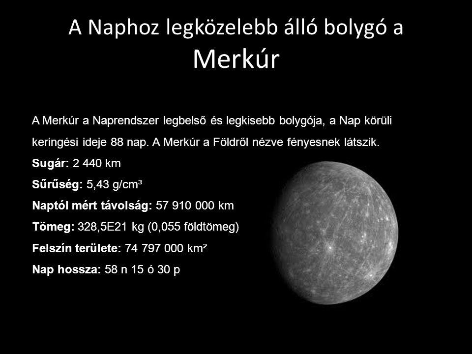 A Naphoz legközelebb álló bolygó a Merkúr A Merkúr a Naprendszer legbelső és legkisebb bolygója, a Nap körüli keringési ideje 88 nap. A Merkúr a Földr