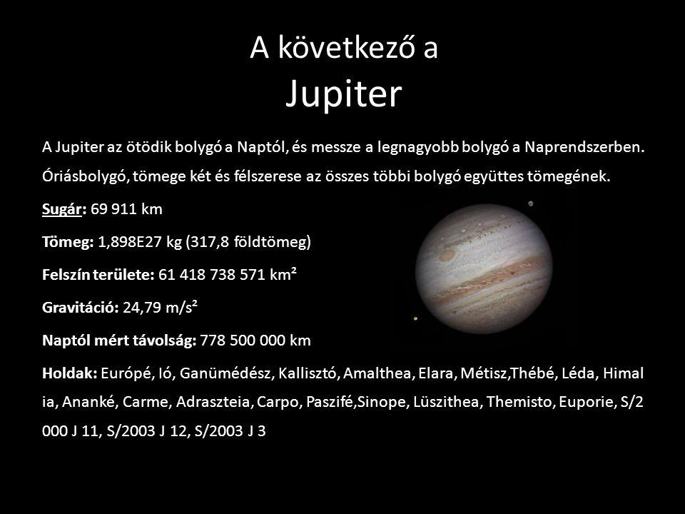 A következő a Jupiter A Jupiter az ötödik bolygó a Naptól, és messze a legnagyobb bolygó a Naprendszerben. Óriásbolygó, tömege két és félszerese az ös