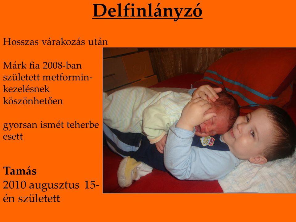 Delfinlányzó Hosszas várakozás után Márk fia 2008-ban született metformin- kezelésnek köszönhetően gyorsan ismét teherbe esett Tamás 2010 augusztus 15- én született