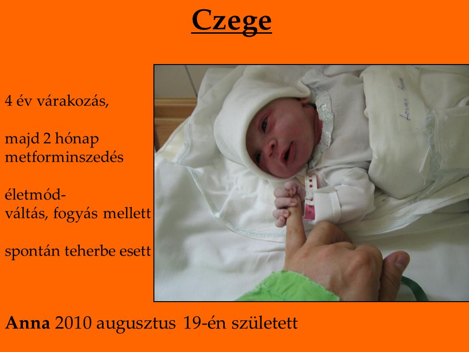 Czege 4 év várakozás, majd 2 hónap metforminszedés életmód- váltás, fogyás mellett spontán teherbe esett Anna 2010 augusztus 19-én született