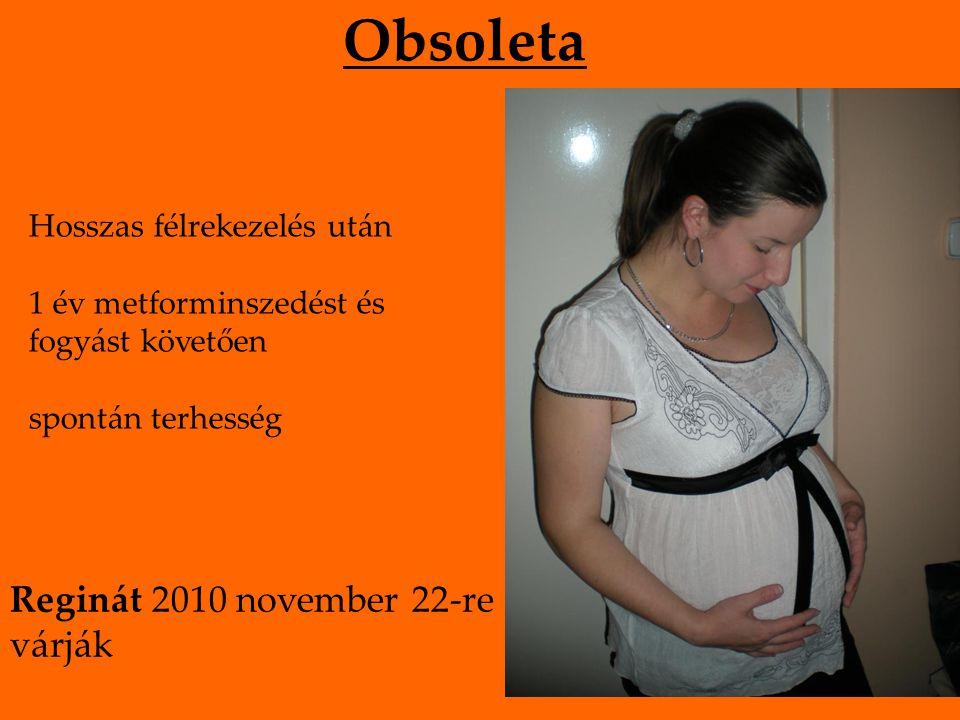 Obsoleta Hosszas félrekezelés után 1 év metforminszedést és fogyást követően spontán terhesség Reginát 2010 november 22-re várják