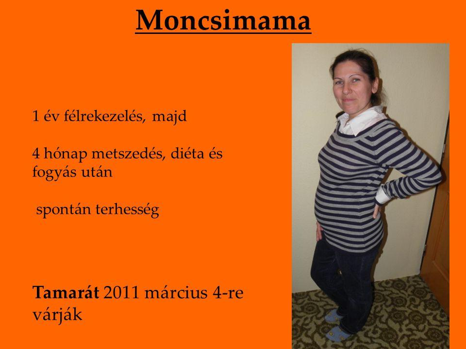 Moncsimama 1 év félrekezelés, majd 4 hónap metszedés, diéta és fogyás után spontán terhesség Tamarát 2011 március 4-re várják