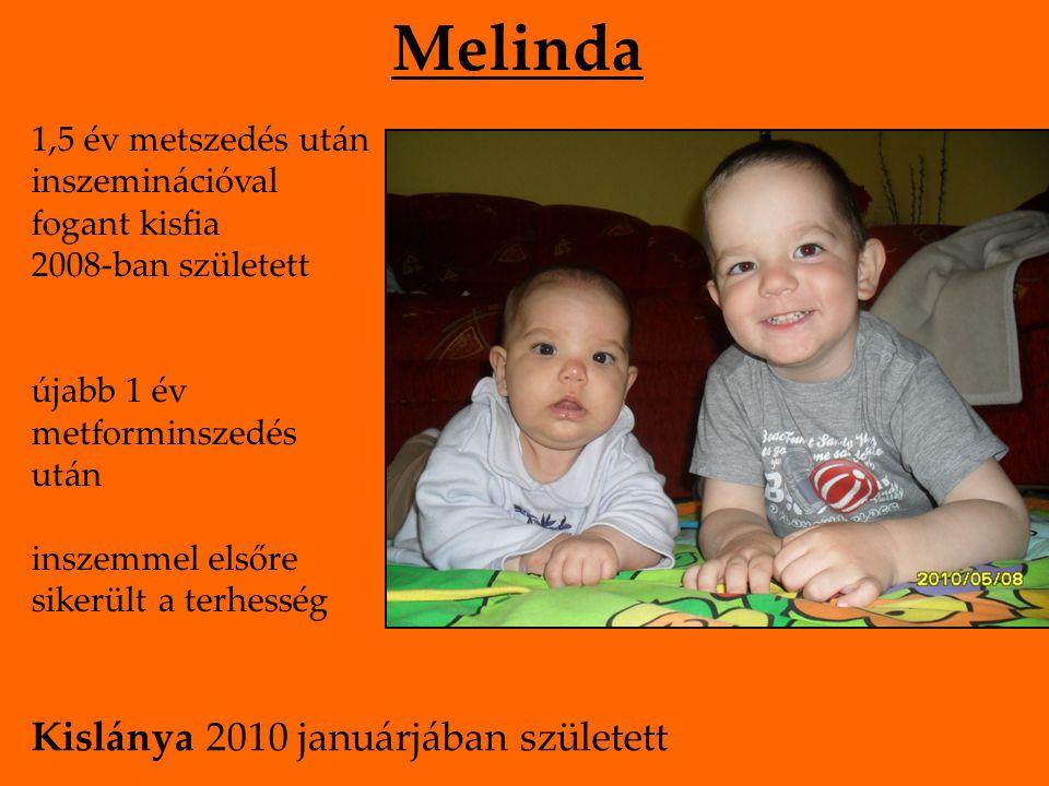 1,5 év metszedés után inszeminációval fogant kisfia 2008-ban született újabb 1 év metforminszedés után inszemmel elsőre sikerült a terhesség Melinda Kislánya 2010 januárjában született