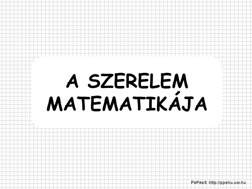A SZERELEM MATEMATIKÁJA PéPéeS http://ppshu.uw.hu