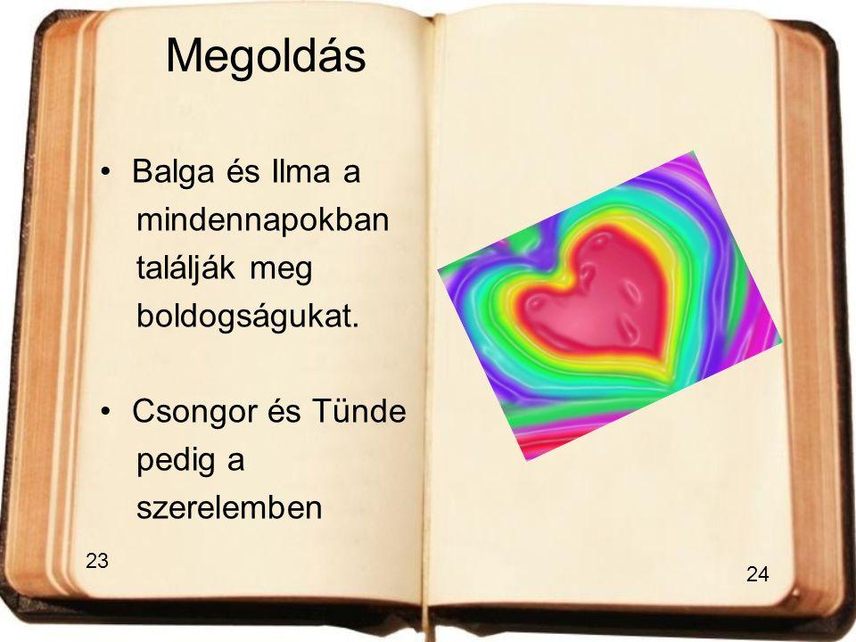 Megoldás •B•Balga és Ilma a mindennapokban találják meg boldogságukat. •C•Csongor és Tünde pedig a szerelemben 23 24