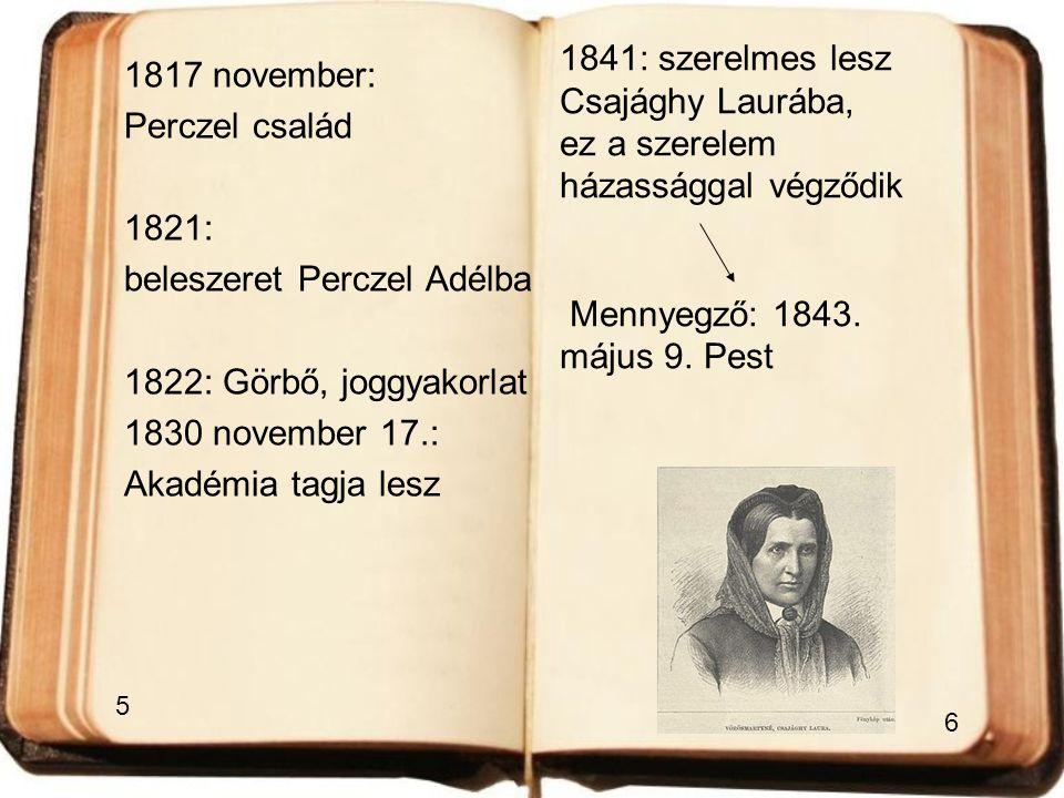 1817 november: Perczel család 1821: beleszeret Perczel Adélba 1822: Görbő, joggyakorlat 1830 november 17.: Akadémia tagja lesz 1841: szerelmes lesz Cs