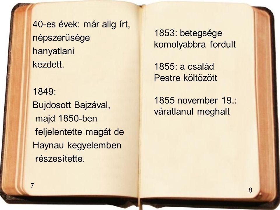 40-es évek: már alig írt, népszerűsége hanyatlani kezdett. 1849: Bujdosott Bajzával, majd 1850-ben feljelentette magát de Haynau kegyelemben részesíte