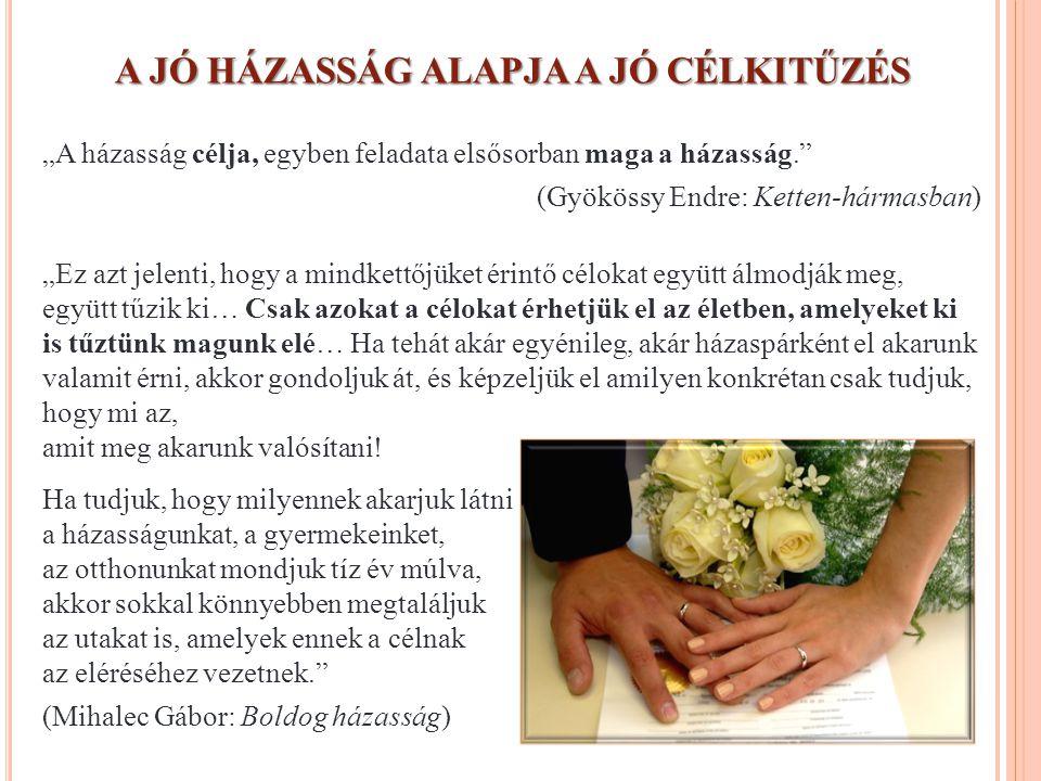 """A JÓ HÁZASSÁG ALAPJA A JÓ CÉLKITŰZÉS """"A házasság célja, egyben feladata elsősorban maga a házasság."""" (Gyökössy Endre: Ketten-hármasban) """"Ez azt jelent"""