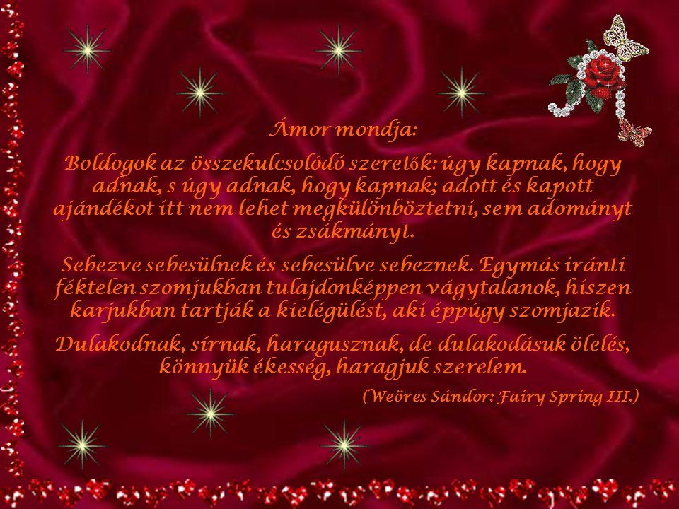 Ámor mondja: Boldogok az összekulcsolódó szeret ő k: úgy kapnak, hogy adnak, s úgy adnak, hogy kapnak; adott és kapott ajándékot itt nem lehet megkülönböztetni, sem adományt és zsákmányt.