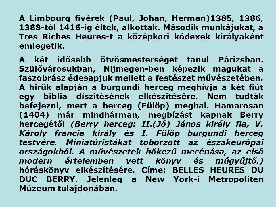 A Limbourg fivérek (Paul, Johan, Herman)1385, 1386, 1388-tól 1416-ig éltek, alkottak. Második munkájukat, a Tres Riches Heures-t a középkori kódexek k