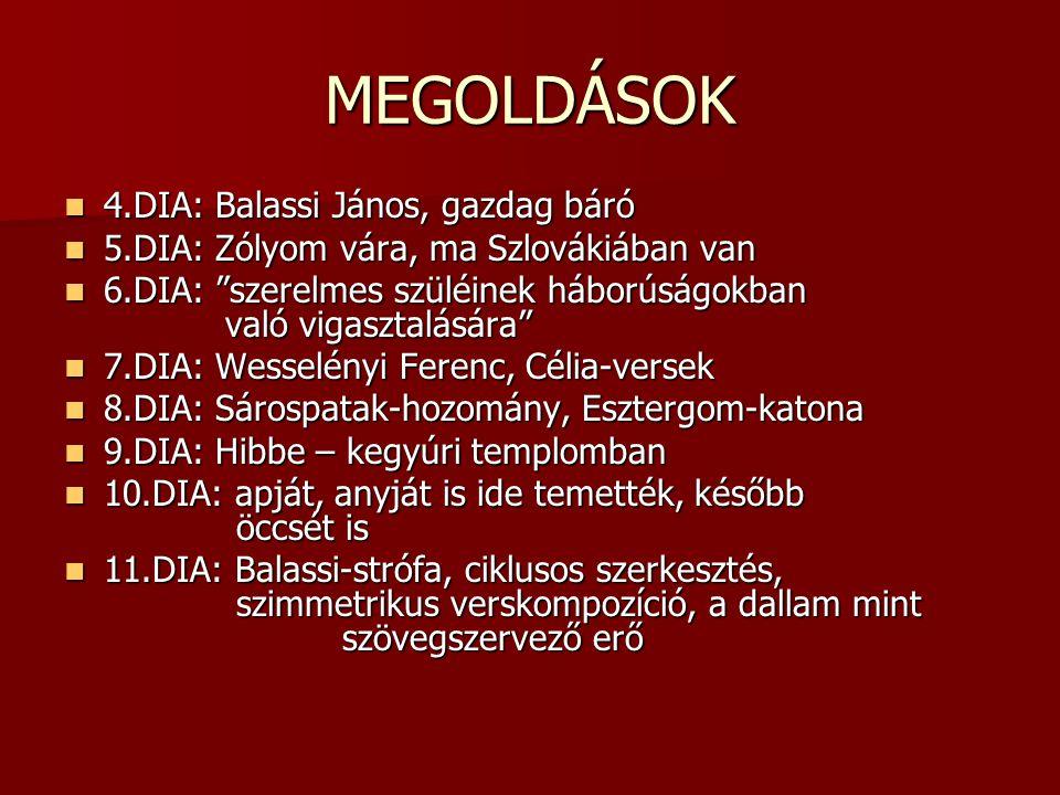 """MEGOLDÁSOK  4.DIA: Balassi János, gazdag báró  5.DIA: Zólyom vára, ma Szlovákiában van  6.DIA: """"szerelmes szüléinek háborúságokban való vigasztalás"""
