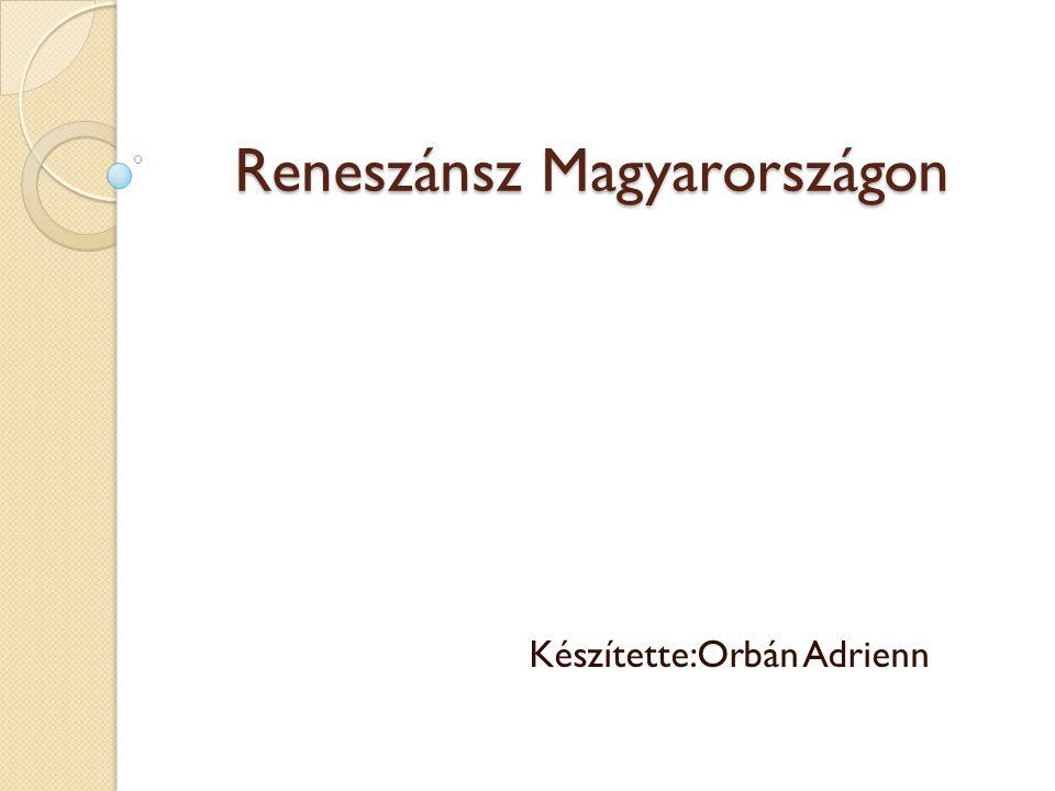 Reneszánsz Magyarországon Készítette:Orbán Adrienn
