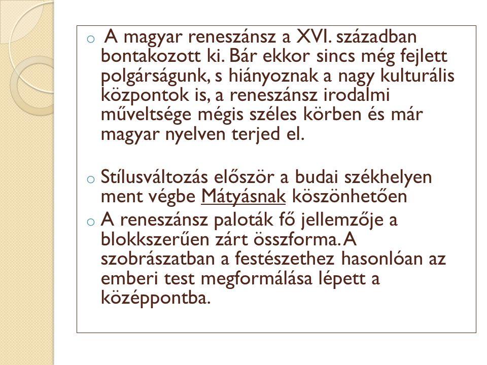 o A magyar reneszánsz a XVI. században bontakozott ki. Bár ekkor sincs még fejlett polgárságunk, s hiányoznak a nagy kulturális központok is, a renesz