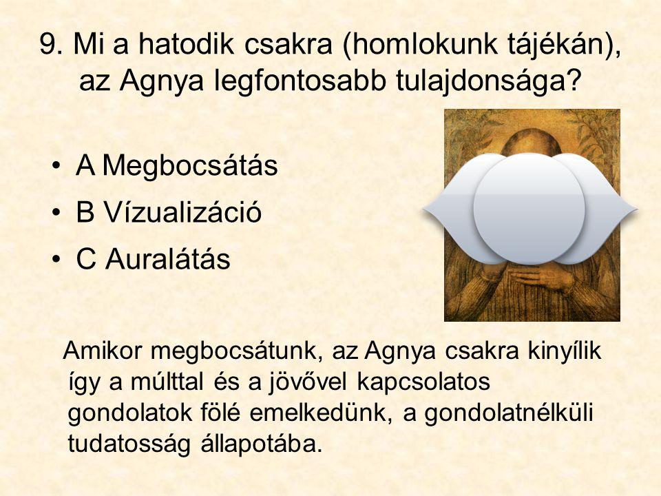 9. Mi a hatodik csakra (homlokunk tájékán), az Agnya legfontosabb tulajdonsága? •C Auralátás Amikor megbocsátunk, az Agnya csakra kinyílik így a múltt