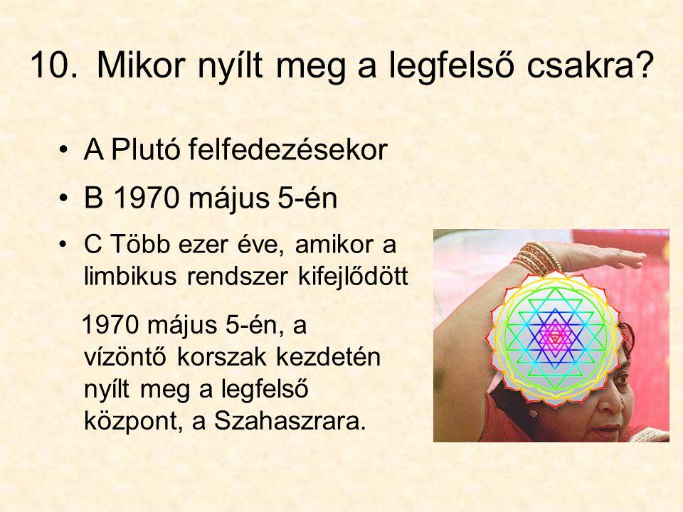 10. Mikor nyílt meg a legfelső csakra? •C Több ezer éve, amikor a limbikus rendszer kifejlődött 1970 május 5-én, a vízöntő korszak kezdetén nyílt meg