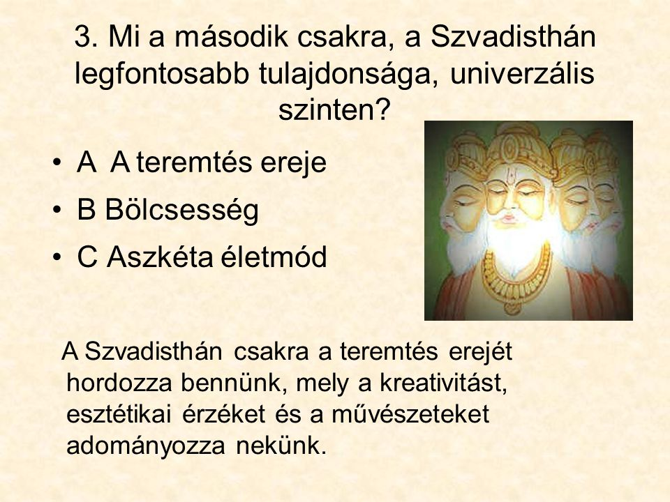 3. Mi a második csakra, a Szvadisthán legfontosabb tulajdonsága, univerzális szinten? •C Aszkéta életmód A Szvadisthán csakra a teremtés erejét hordoz