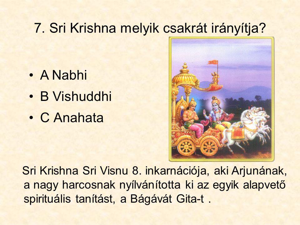 7. Sri Krishna melyik csakrát irányítja? •C Anahata •B Vishuddhi •A Nabhi Sri Krishna Sri Visnu 8. inkarnációja, aki Arjunának, a nagy harcosnak nyílv