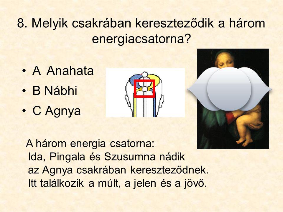8. Melyik csakrában kereszteződik a három energiacsatorna? •C Agnya A három energia csatorna: Ida, Pingala és Szusumna nádik az Agnya csakrában keresz