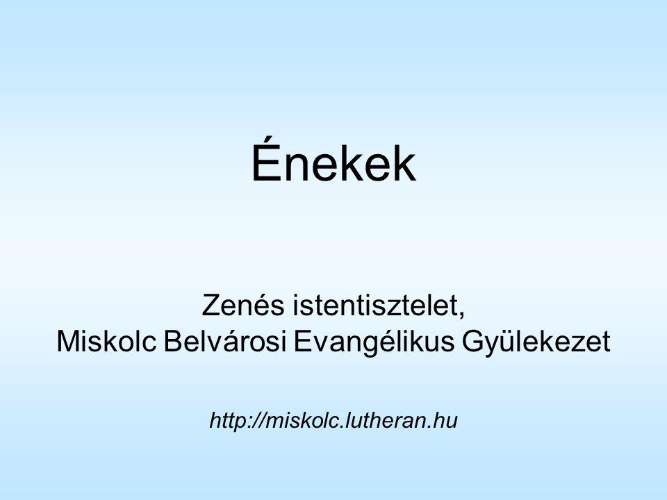 Énekek Zenés istentisztelet, Miskolc Belvárosi Evangélikus Gyülekezet http://miskolc.lutheran.hu