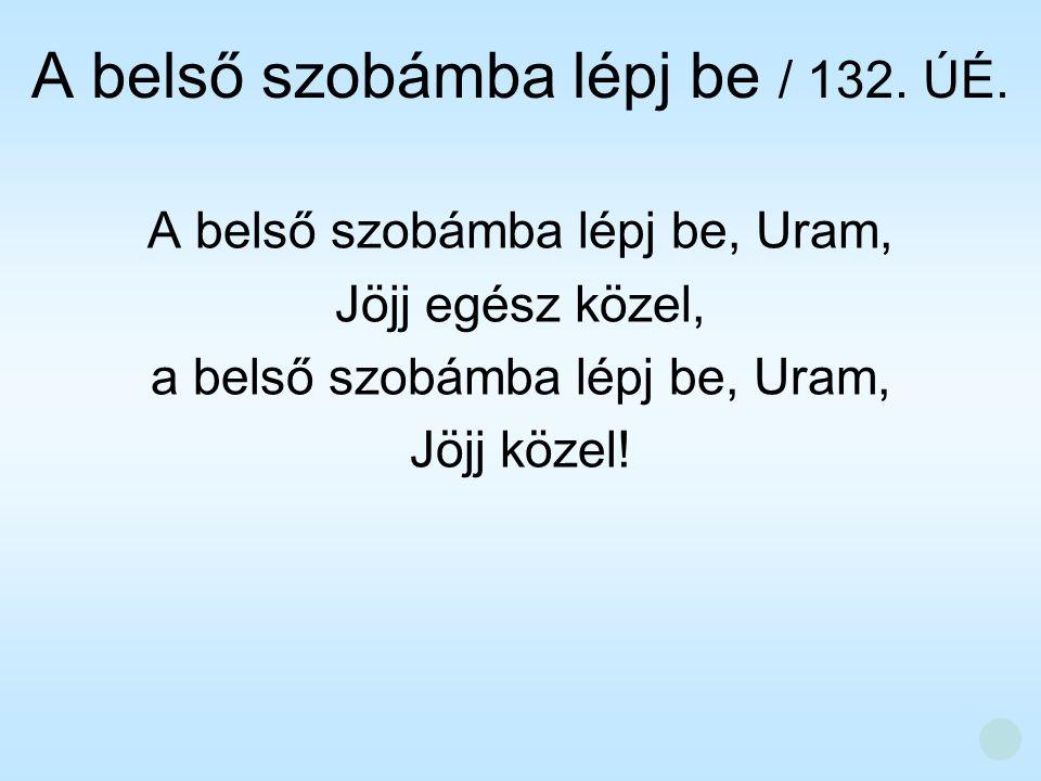 A belső szobámba lépj be, Uram, Jöjj egész közel, a belső szobámba lépj be, Uram, Jöjj közel! A belső szobámba lépj be / 132. ÚÉ.
