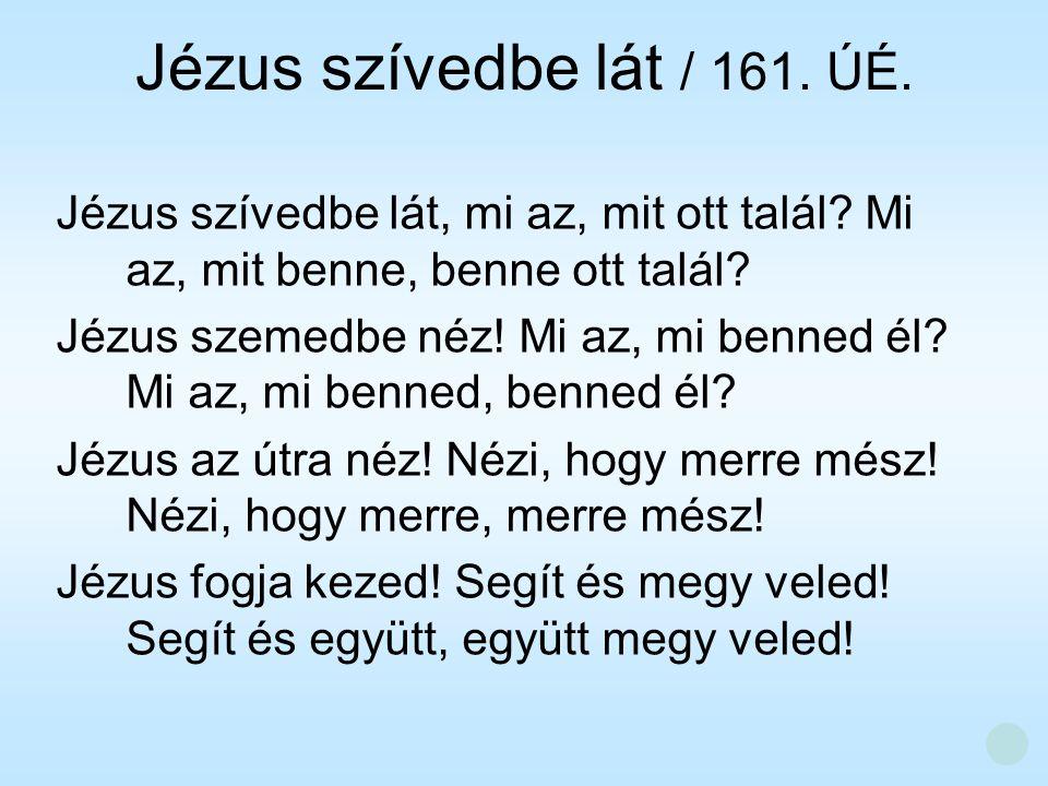 Jézus szívedbe lát / 161. ÚÉ. Jézus szívedbe lát, mi az, mit ott talál? Mi az, mit benne, benne ott talál? Jézus szemedbe néz! Mi az, mi benned él? Mi