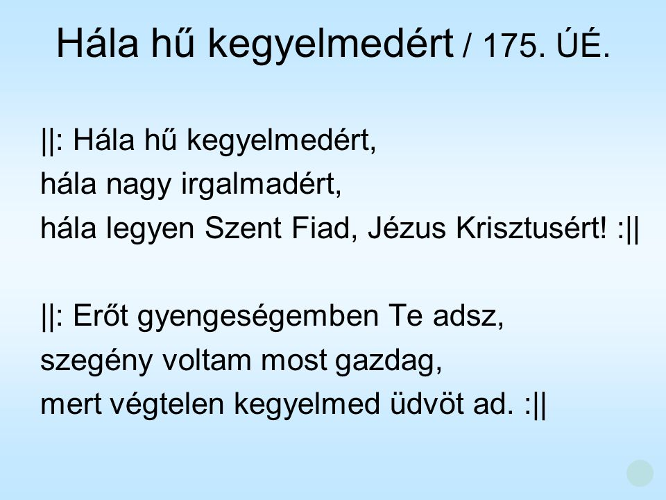 Hála hű kegyelmedért / 175. ÚÉ. ||: Hála hű kegyelmedért, hála nagy irgalmadért, hála legyen Szent Fiad, Jézus Krisztusért! :|| ||: Erőt gyengeségembe